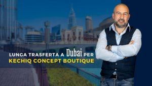 Lunga trasferta a Dubai per Kechiq Concept Boutique. Siamo agli ultimi step del progetto