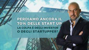 Perdiamo ancora il 70% delle Start up. La colpa è degli Investor o degli startupper?